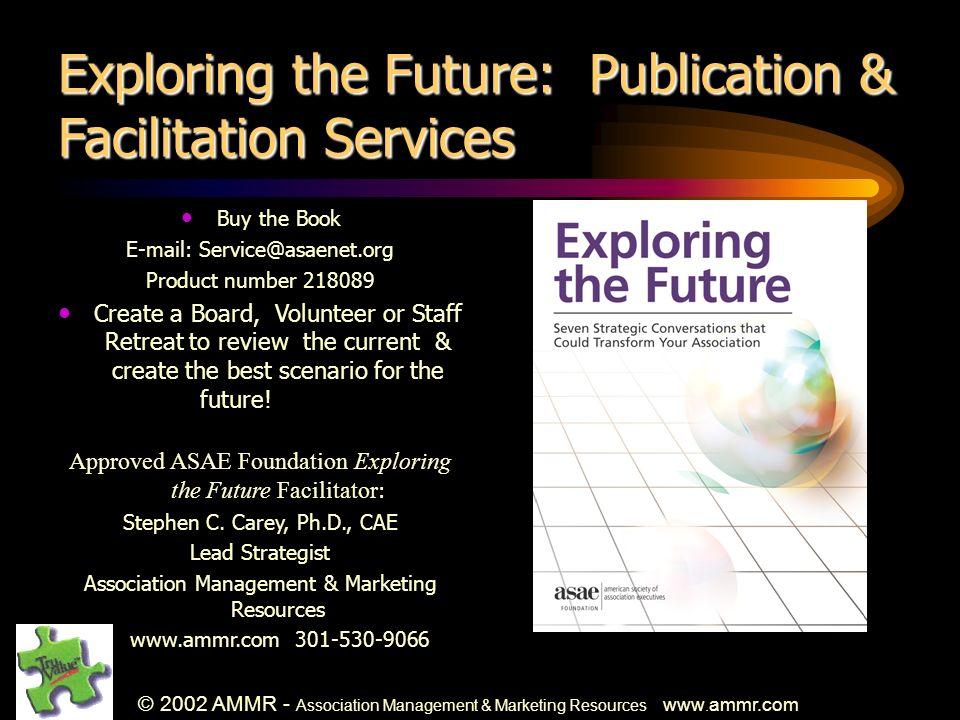 © 2002 AMMR - Association Management & Marketing Resources www. ammr.com Exploring the Future: Publication & Facilitation Services Buy the Book E-mail