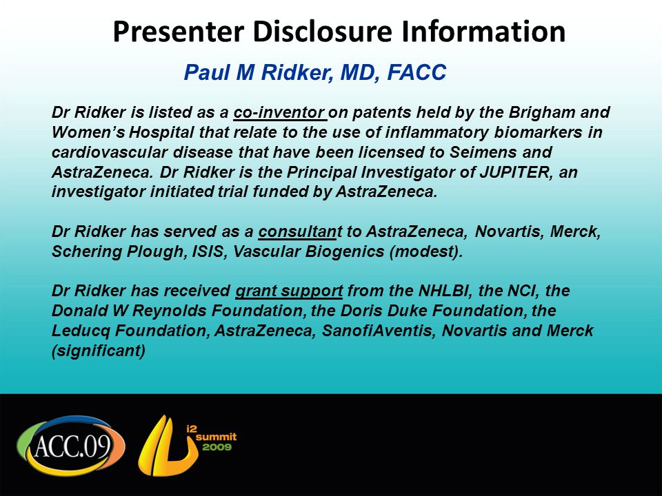 Presenter Disclosure Information Paul M Ridker, MD, FACC Dr Ridker is listed as a co-inventor on patents held by the Brigham and Womens Hospital that