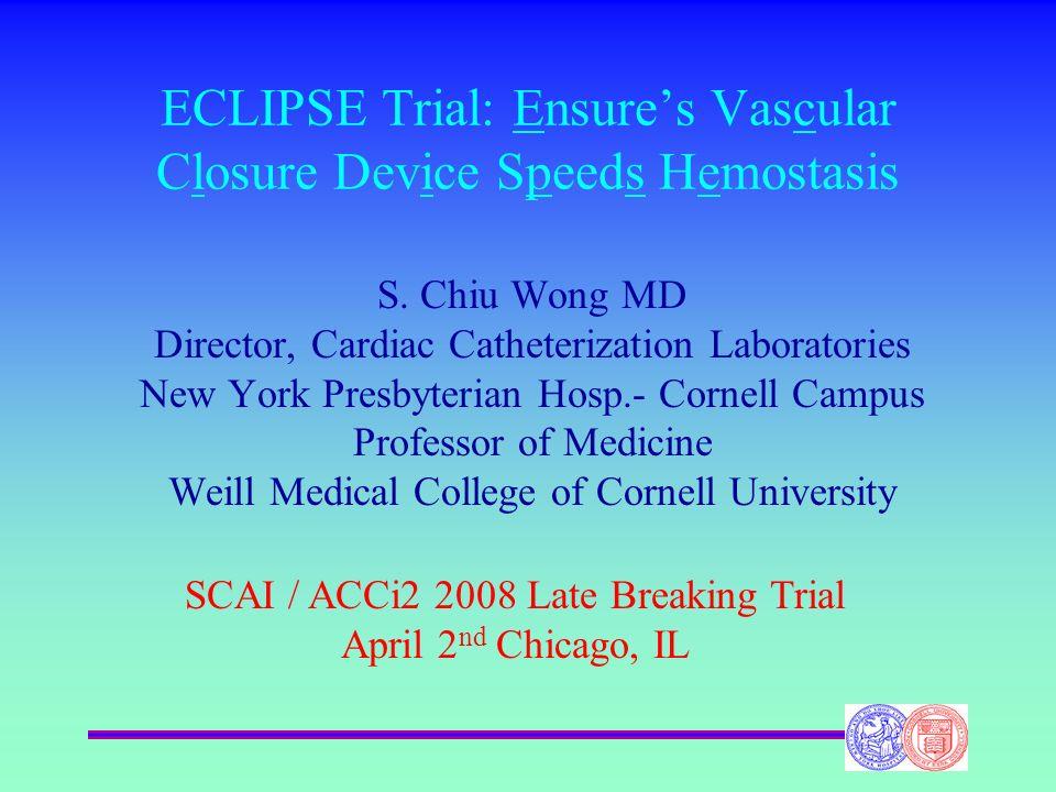 ECLIPSE Trial: Ensures Vascular Closure Device Speeds Hemostasis S. Chiu Wong MD Director, Cardiac Catheterization Laboratories New York Presbyterian