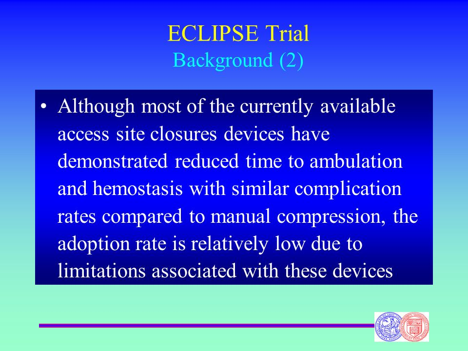 ECLIPSE Trial Background (2) Although most of the currently available access site closures devices have demonstrated reduced time to ambulation and he