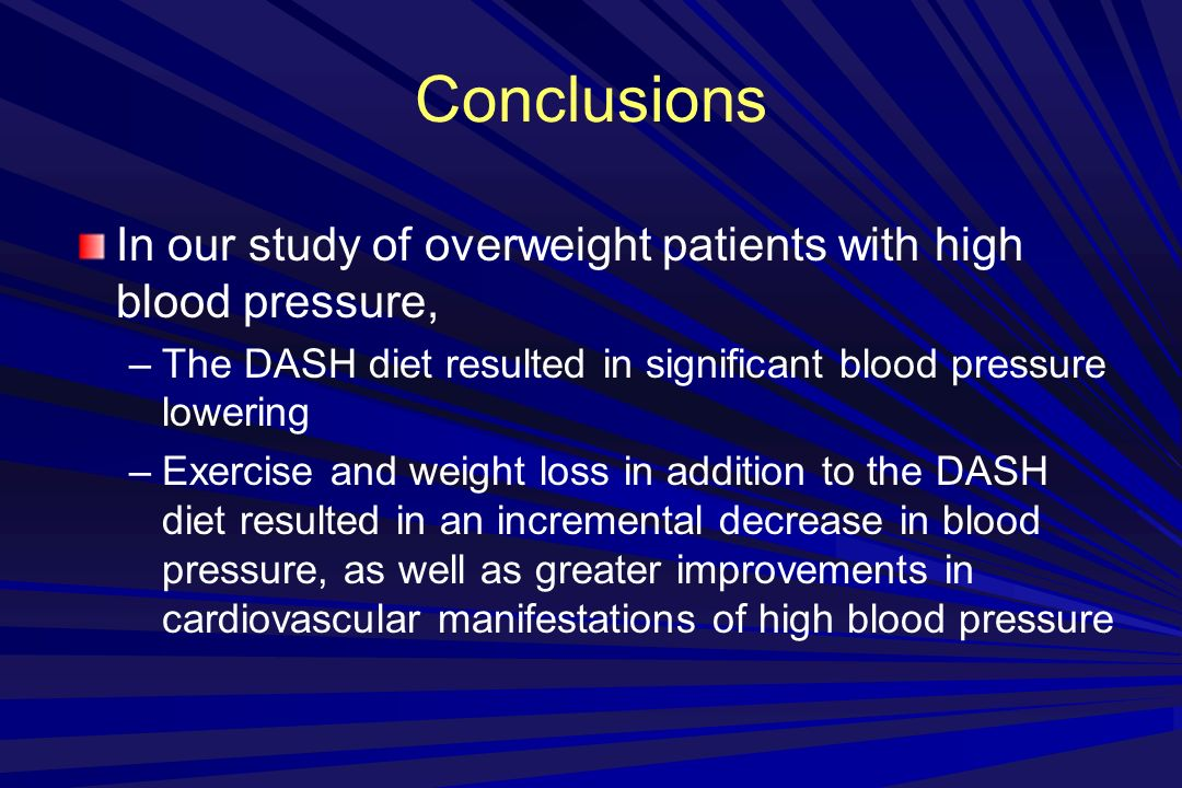 Conclusions In our study of overweight patients with high blood pressure, –The DASH diet resulted in significant blood pressure lowering –Exercise and weight loss in addition to the DASH diet resulted in an incremental decrease in blood pressure, as well as greater improvements in cardiovascular manifestations of high blood pressure