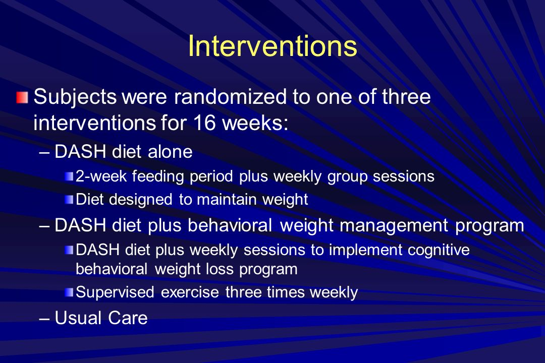 Interventions Subjects were randomized to one of three interventions for 16 weeks: –DASH diet alone 2-week feeding period plus weekly group sessions Diet designed to maintain weight –DASH diet plus behavioral weight management program DASH diet plus weekly sessions to implement cognitive behavioral weight loss program Supervised exercise three times weekly –Usual Care