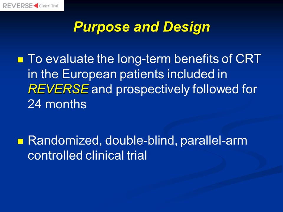 Purpose and Design REVERSE To evaluate the long-term benefits of CRT in the European patients included in REVERSE and prospectively followed for 24 mo