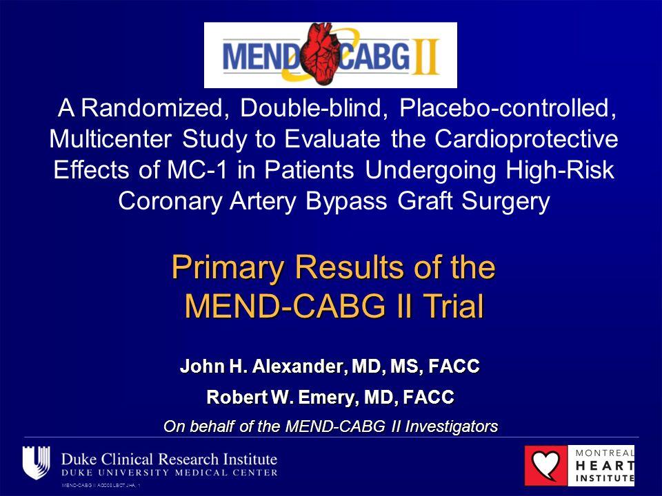 MEND-CABG II ACC08 LBCT JHA, 1 John H. Alexander, MD, MS, FACC Robert W. Emery, MD, FACC On behalf of the MEND-CABG II Investigators A Randomized, Dou