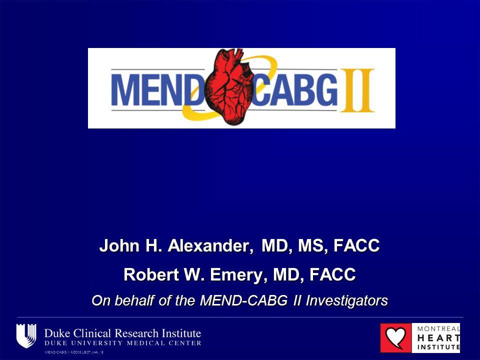 MEND-CABG II ACC08 LBCT JHA, 15 John H. Alexander, MD, MS, FACC Robert W. Emery, MD, FACC On behalf of the MEND-CABG II Investigators