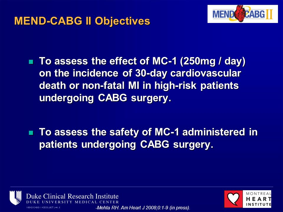 MEND-CABG II ACC08 LBCT JHA, 8 MEND-CABG II Objectives To assess the effect of MC-1 (250mg / day) on the incidence of 30-day cardiovascular death or non-fatal MI in high-risk patients undergoing CABG surgery.