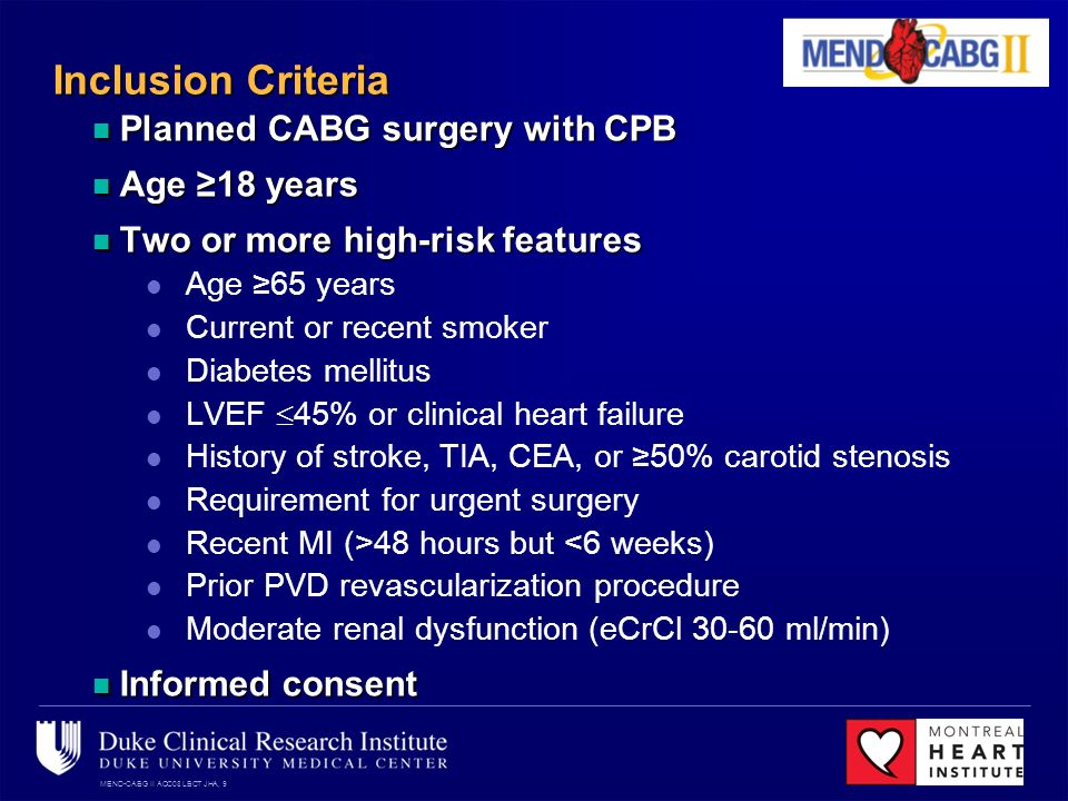 MEND-CABG II ACC08 LBCT JHA, 9 Inclusion Criteria Planned CABG surgery with CPB Planned CABG surgery with CPB Age 18 years Age 18 years Two or more high-risk features Two or more high-risk features Age 65 years Current or recent smoker Diabetes mellitus LVEF 45% or clinical heart failure History of stroke, TIA, CEA, or 50% carotid stenosis Requirement for urgent surgery Recent MI (>48 hours but <6 weeks) Prior PVD revascularization procedure Moderate renal dysfunction (eCrCl 30-60 ml/min) Informed consent Informed consent