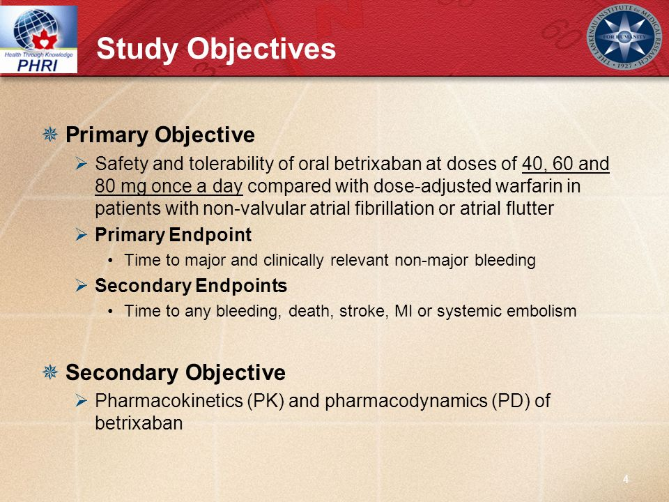 Study Objectives Primary Objective Safety and tolerability of oral betrixaban at doses of 40, 60 and 80 mg once a day compared with dose-adjusted warf