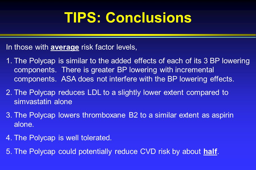 TIPS: Conclusions In those with average risk factor levels, 1.The Polycap is similar to the added effects of each of its 3 BP lowering components.