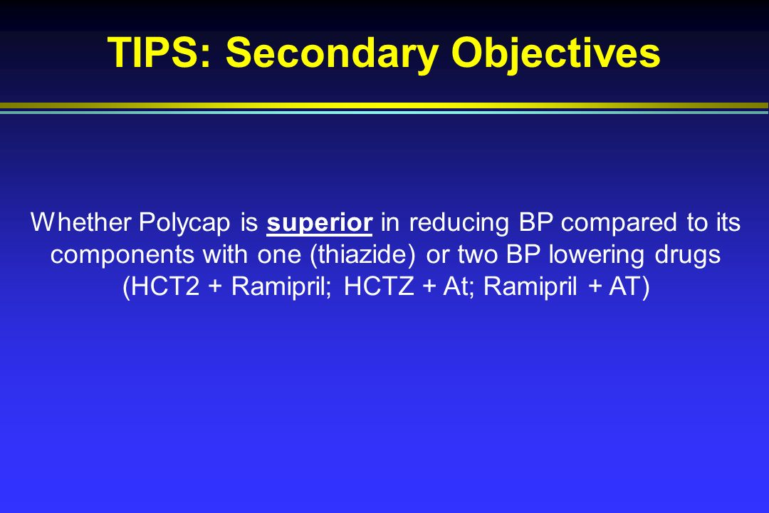 TIPS: Secondary Objectives Whether Polycap is superior in reducing BP compared to its components with one (thiazide) or two BP lowering drugs (HCT2 + Ramipril; HCTZ + At; Ramipril + AT)