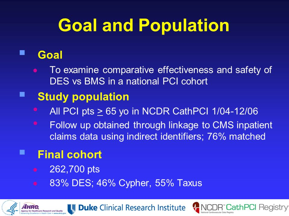 Goal and Population Goal To examine comparative effectiveness and safety of DES vs BMS in a national PCI cohort Study population All PCI pts > 65 yo in NCDR CathPCI 1/04-12/06 Follow up obtained through linkage to CMS inpatient claims data using indirect identifiers; 76% matched Final cohort 262,700 pts 83% DES; 46% Cypher, 55% Taxus