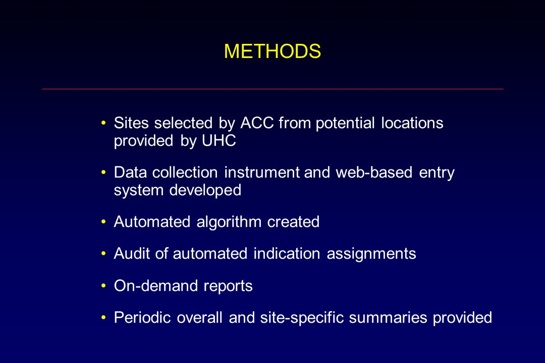 METHODS Sites selected by ACC from potential locations provided by UHC Data collection instrument and web-based entry system developed Automated algorithm created Audit of automated indication assignments On-demand reports Periodic overall and site-specific summaries provided