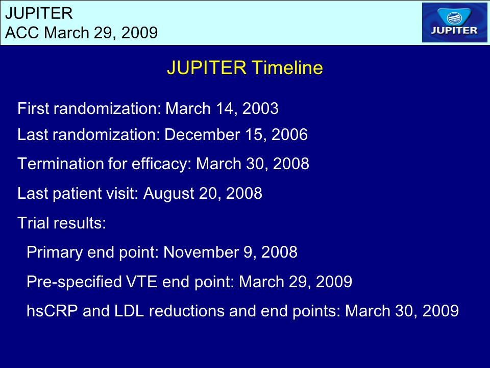 JUPITER ACC March 29, 2009 JUPITER Timeline First randomization: March 14, 2003 Last randomization: December 15, 2006 Termination for efficacy: March 30, 2008 Last patient visit: August 20, 2008 Trial results: Primary end point: November 9, 2008 Pre-specified VTE end point: March 29, 2009 hsCRP and LDL reductions and end points: March 30, 2009
