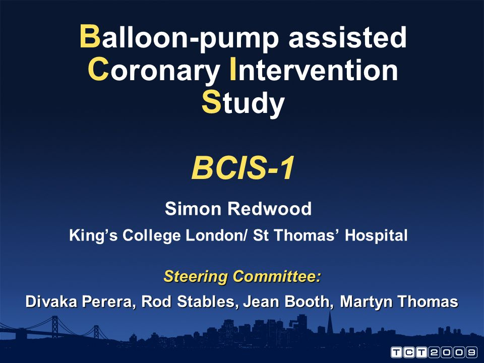 B alloon-pump assisted C oronary I ntervention S tudy BCIS-1 Simon Redwood Kings College London/ St Thomas Hospital Steering Committee: Divaka Perera, Rod Stables, Jean Booth, Martyn Thomas