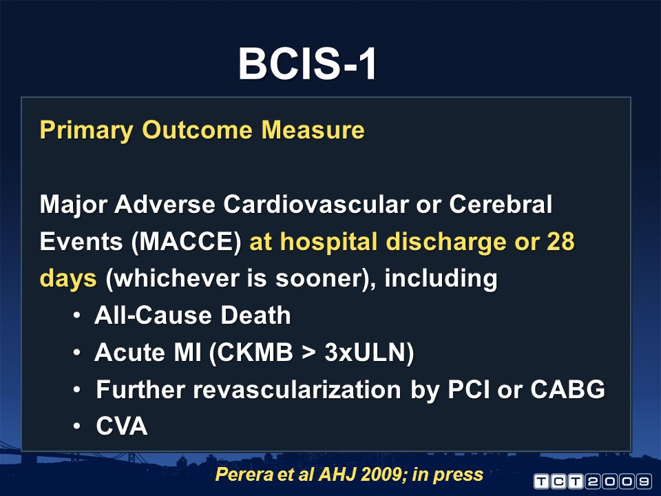 Primary Outcome Measure Major Adverse Cardiovascular or Cerebral Events (MACCE) at hospital discharge or 28 days (whichever is sooner), including All-Cause Death All-Cause Death Acute MI (CKMB > 3xULN) Acute MI (CKMB > 3xULN) Further revascularization by PCI or CABG Further revascularization by PCI or CABG CVA CVA BCIS-1 Perera et al AHJ 2009; in press