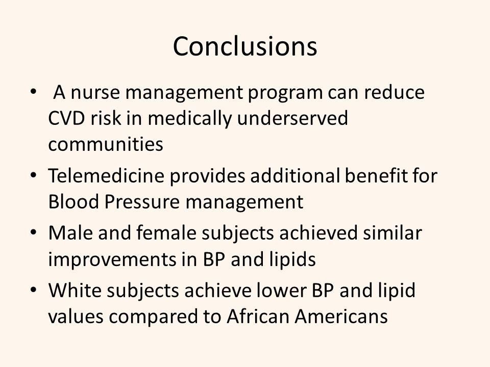 Conclusions A nurse management program can reduce CVD risk in medically underserved communities Telemedicine provides additional benefit for Blood Pressure management Male and female subjects achieved similar improvements in BP and lipids White subjects achieve lower BP and lipid values compared to African Americans
