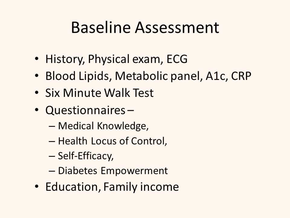 Baseline Assessment History, Physical exam, ECG Blood Lipids, Metabolic panel, A1c, CRP Six Minute Walk Test Questionnaires – – Medical Knowledge, – Health Locus of Control, – Self-Efficacy, – Diabetes Empowerment Education, Family income