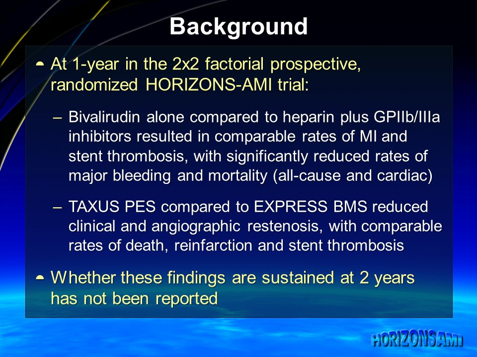 Background At 1-year in the 2x2 factorial prospective, randomized HORIZONS-AMI trial: At 1-year in the 2x2 factorial prospective, randomized HORIZONS-AMI trial: –Bivalirudin alone compared to heparin plus GPIIb/IIIa inhibitors resulted in comparable rates of MI and stent thrombosis, with significantly reduced rates of major bleeding and mortality (all-cause and cardiac) –TAXUS PES compared to EXPRESS BMS reduced clinical and angiographic restenosis, with comparable rates of death, reinfarction and stent thrombosis Whether these findings are sustained at 2 years has not been reported Whether these findings are sustained at 2 years has not been reported