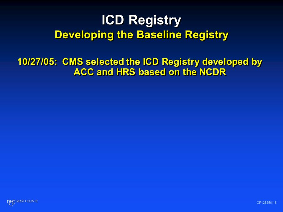 ICD Registry Developing the Baseline Registry CP1262561-4 1/27/05: CMS published final NCD Expanded indications CED process described Data collection using QNet Temporary data collection tool 3/05: HRS asked to reconvene the Working Group Define questions that should be answered Define the core characteristics of a national clinical registry 5/19/05: Recommendations sent to CMS 1/27/05: CMS published final NCD Expanded indications CED process described Data collection using QNet Temporary data collection tool 3/05: HRS asked to reconvene the Working Group Define questions that should be answered Define the core characteristics of a national clinical registry 5/19/05: Recommendations sent to CMS