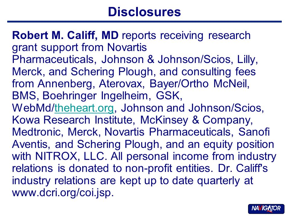 Disclosures Robert M. Califf, MD reports receiving research grant support from Novartis Pharmaceuticals, Johnson & Johnson/Scios, Lilly, Merck, and Sc