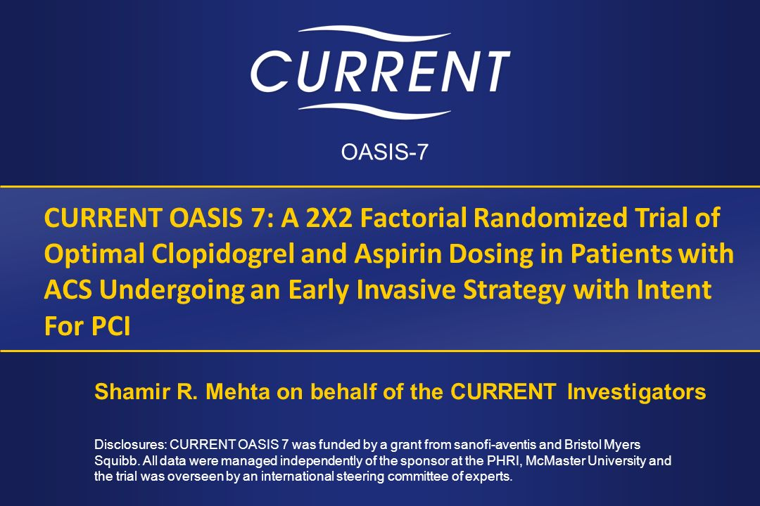 CURRENT OASIS 7: A 2X2 Factorial Randomized Trial of Optimal Clopidogrel and Aspirin Dosing in Patients with ACS Undergoing an Early Invasive Strategy