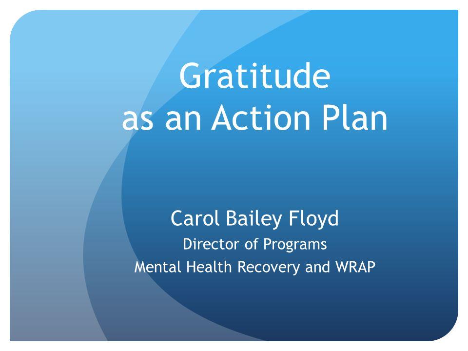 Gratitude as an Action Plan Carol Bailey Floyd Director of Programs Mental Health Recovery and WRAP