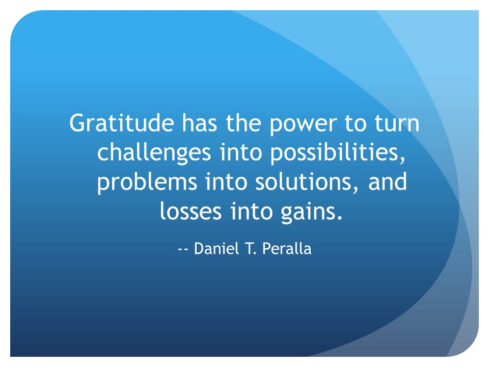 Gratitude has the power to turn challenges into possibilities, problems into solutions, and losses into gains. -- Daniel T. Peralla