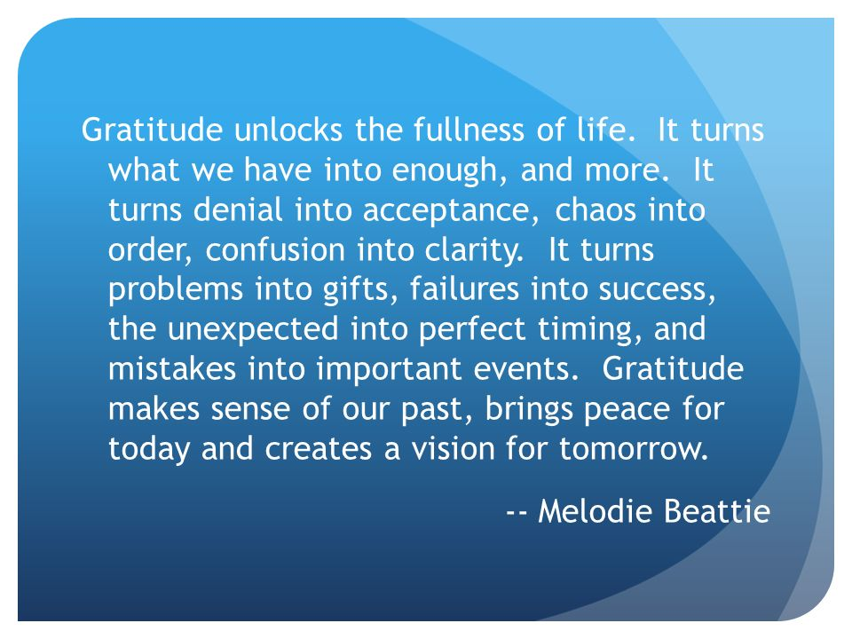 Gratitude unlocks the fullness of life. It turns what we have into enough, and more. It turns denial into acceptance, chaos into order, confusion into