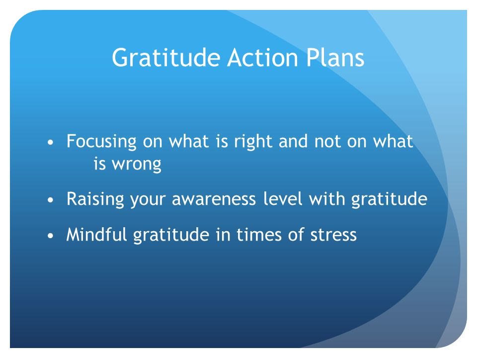 Gratitude Action Plans Focusing on what is right and not on what is wrong Raising your awareness level with gratitude Mindful gratitude in times of st