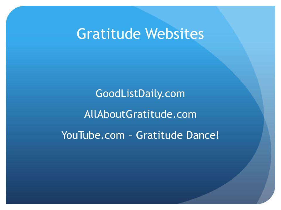 Gratitude Websites GoodListDaily.com AllAboutGratitude.com YouTube.com – Gratitude Dance!