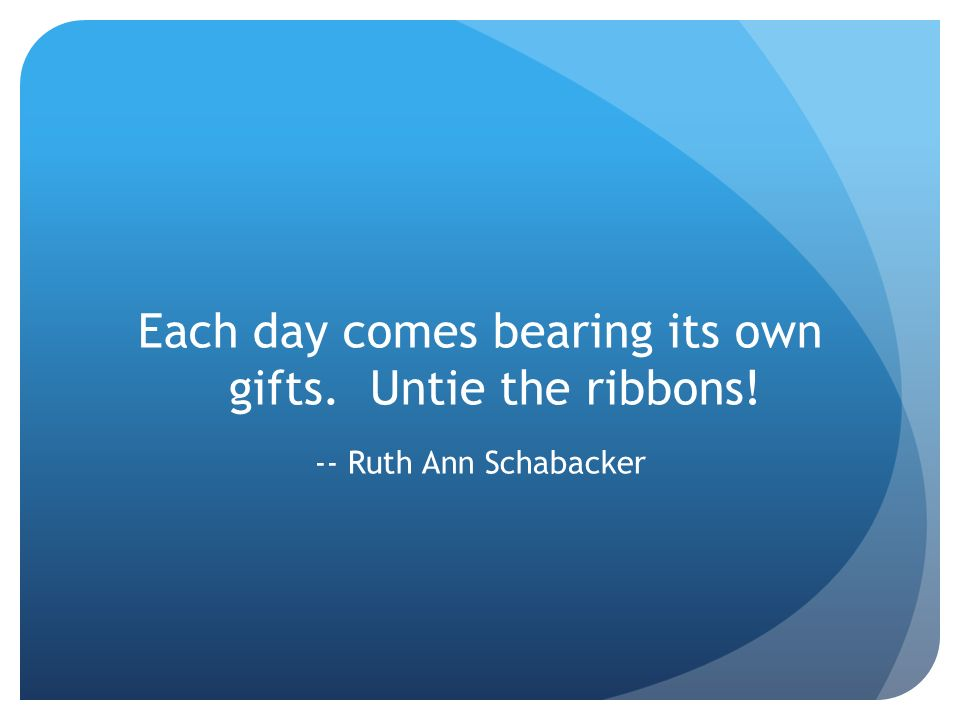 Each day comes bearing its own gifts. Untie the ribbons! -- Ruth Ann Schabacker