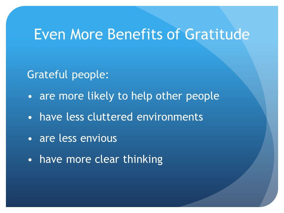 Even More Benefits of Gratitude Grateful people: are more likely to help other people have less cluttered environments are less envious have more clea