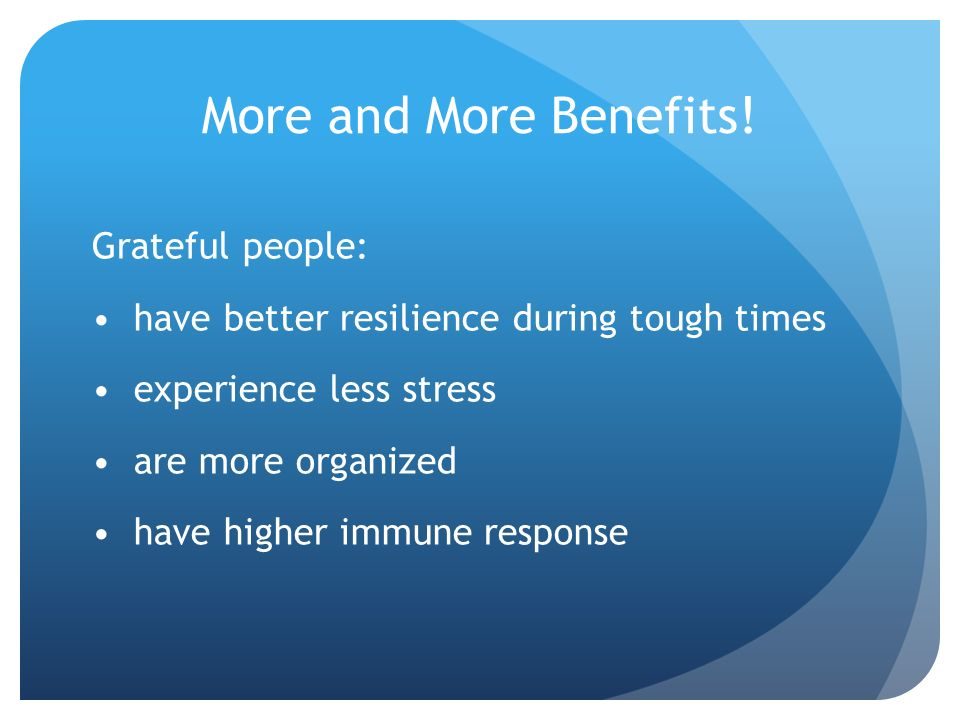 More and More Benefits! Grateful people: have better resilience during tough times experience less stress are more organized have higher immune respon