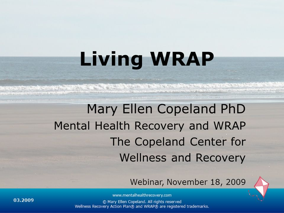 Living WRAP Mary Ellen Copeland PhD Mental Health Recovery and WRAP The Copeland Center for Wellness and Recovery Webinar, November 18, 2009