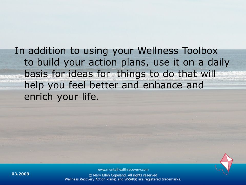 In addition to using your Wellness Toolbox to build your action plans, use it on a daily basis for ideas for things to do that will help you feel better and enhance and enrich your life.