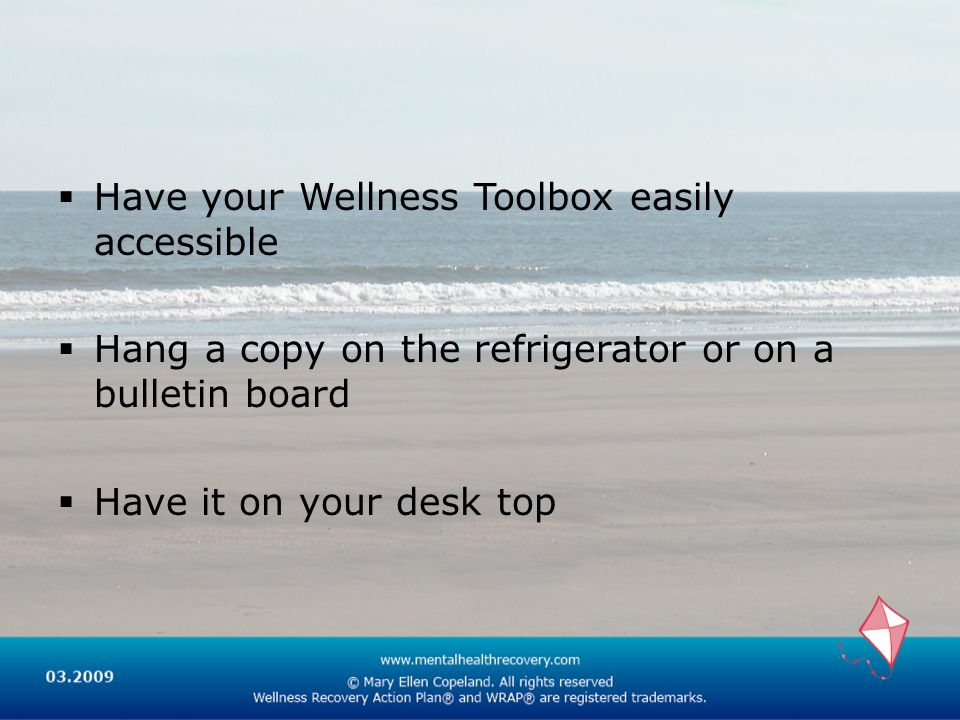 Have your Wellness Toolbox easily accessible Hang a copy on the refrigerator or on a bulletin board Have it on your desk top