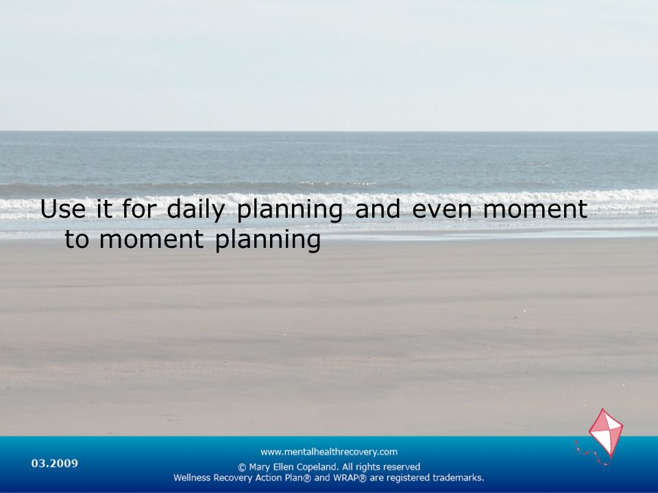 Use it for daily planning and even moment to moment planning