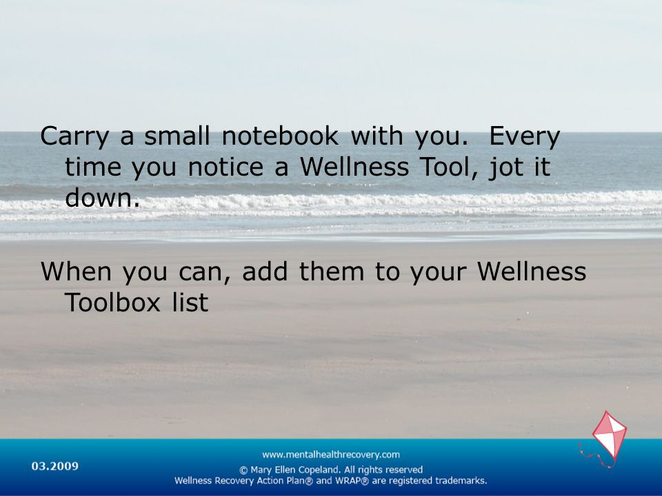 Carry a small notebook with you. Every time you notice a Wellness Tool, jot it down.