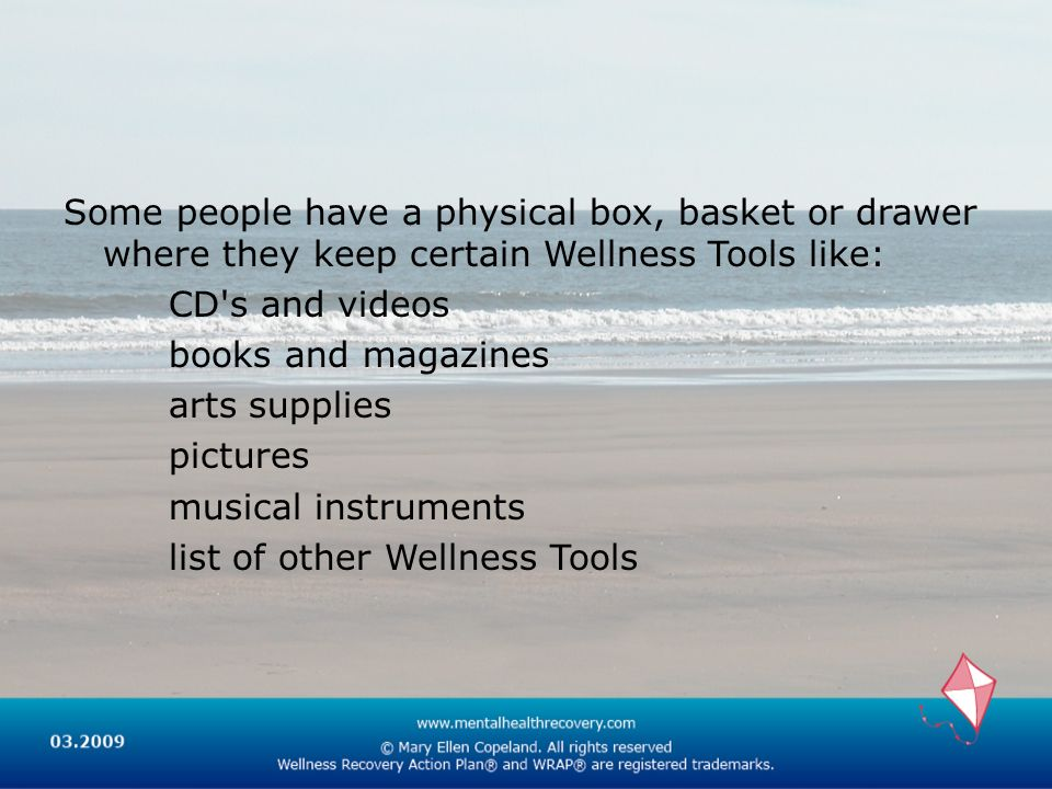 Some people have a physical box, basket or drawer where they keep certain Wellness Tools like: CD s and videos books and magazines arts supplies pictures musical instruments list of other Wellness Tools