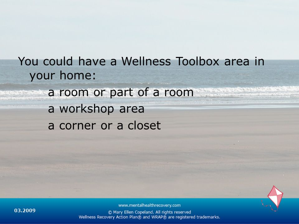You could have a Wellness Toolbox area in your home: a room or part of a room a workshop area a corner or a closet