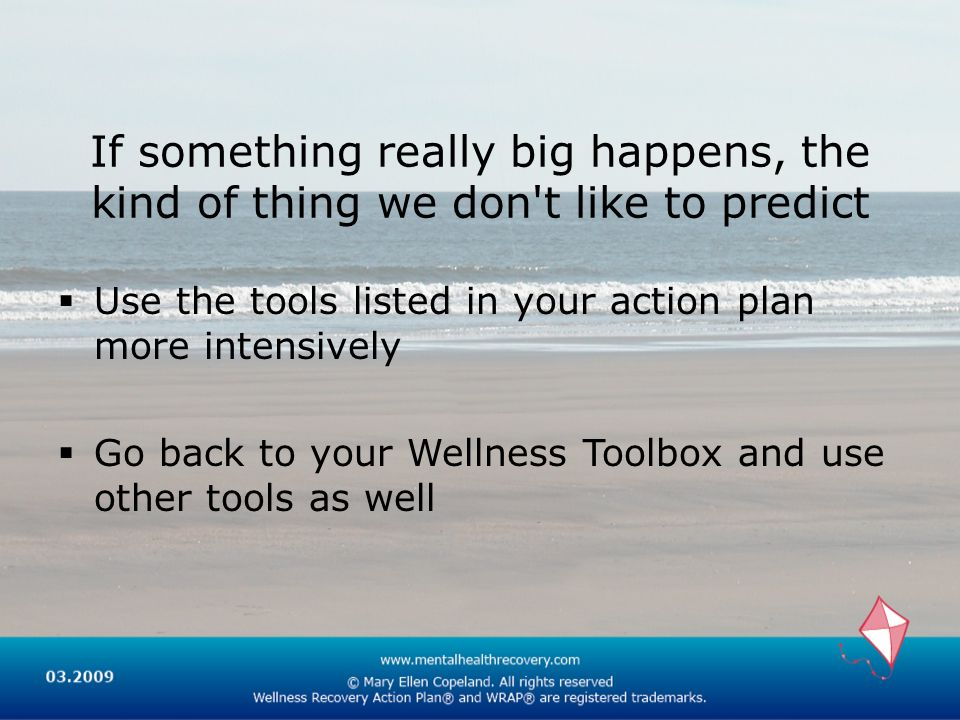 If something really big happens, the kind of thing we don t like to predict Use the tools listed in your action plan more intensively Go back to your Wellness Toolbox and use other tools as well