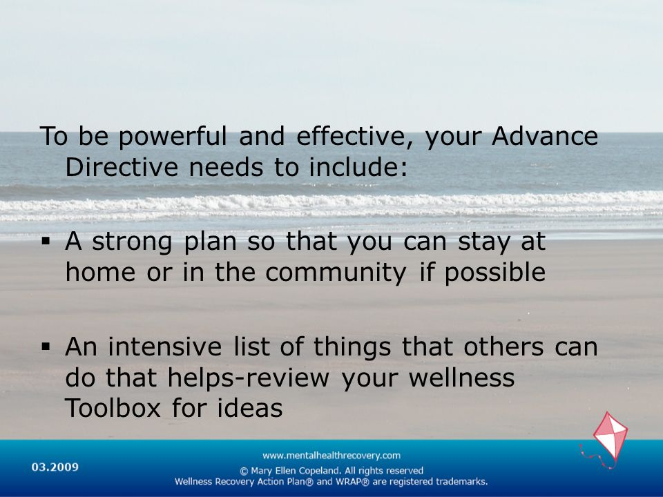 To be powerful and effective, your Advance Directive needs to include: A strong plan so that you can stay at home or in the community if possible An intensive list of things that others can do that helps-review your wellness Toolbox for ideas