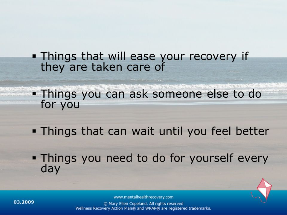 Things that will ease your recovery if they are taken care of Things you can ask someone else to do for you Things that can wait until you feel better Things you need to do for yourself every day