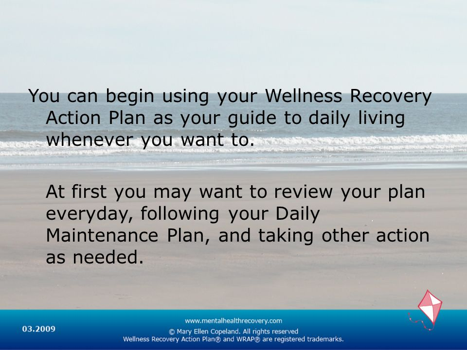 You can begin using your Wellness Recovery Action Plan as your guide to daily living whenever you want to.