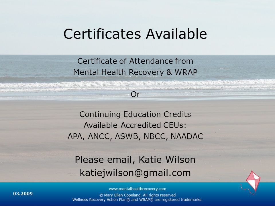 Certificates Available Certificate of Attendance from Mental Health Recovery & WRAP Or Continuing Education Credits Available Accredited CEUs: APA, ANCC, ASWB, NBCC, NAADAC Please email, Katie Wilson katiejwilson@gmail.com