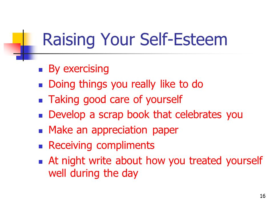 Raising Your Self-Esteem By exercising Doing things you really like to do Taking good care of yourself Develop a scrap book that celebrates you Make a