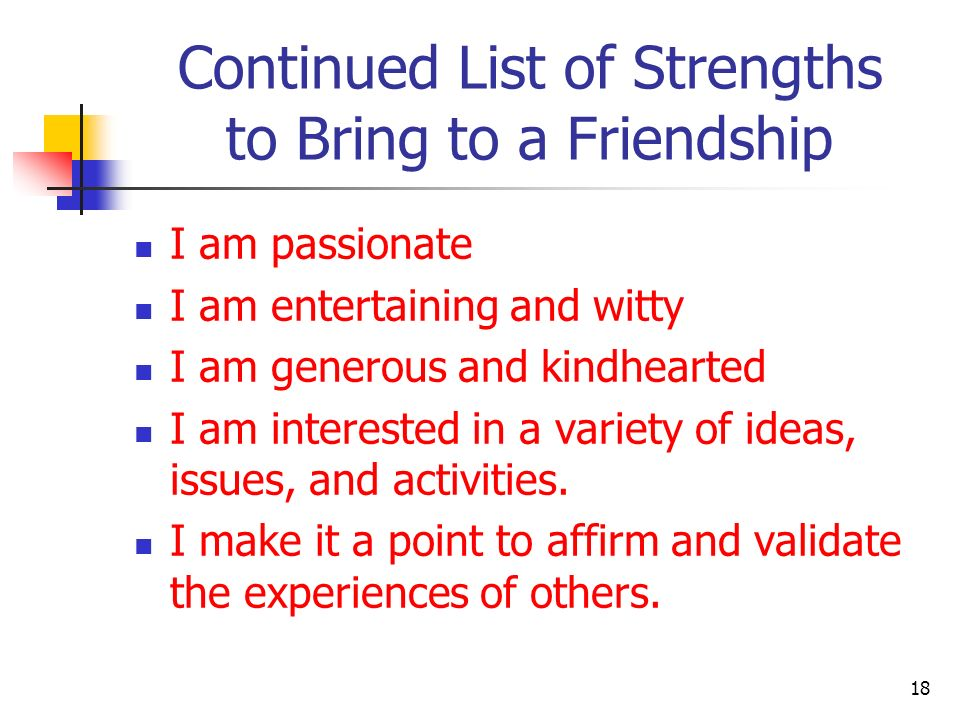 Continued List of Strengths to Bring to a Friendship I am passionate I am entertaining and witty I am generous and kindhearted I am interested in a va