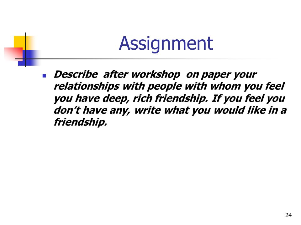 Assignment Describe after workshop on paper your relationships with people with whom you feel you have deep, rich friendship. If you feel you dont hav