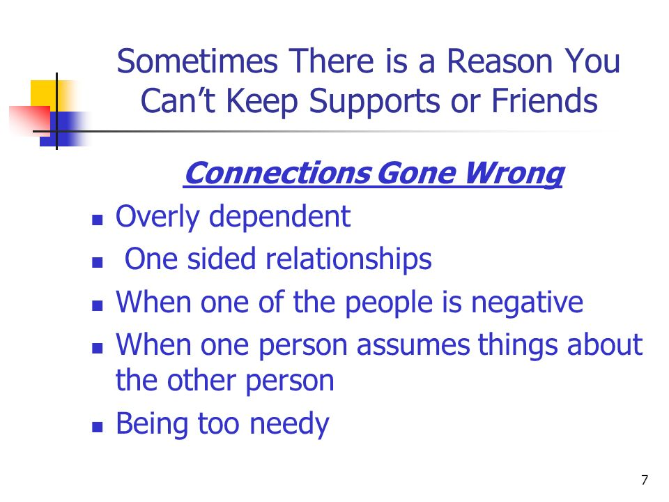 Sometimes There is a Reason You Cant Keep Supports or Friends Connections Gone Wrong Overly dependent One sided relationships When one of the people i