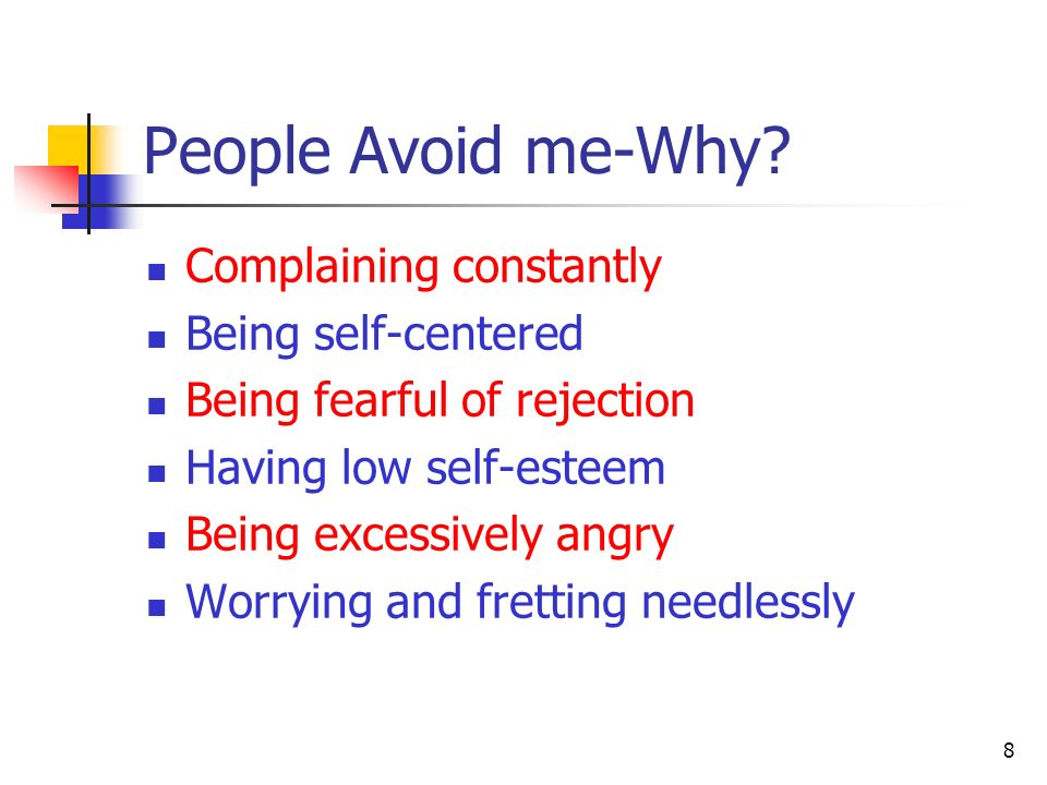 People Avoid me-Why? Complaining constantly Being self-centered Being fearful of rejection Having low self-esteem Being excessively angry Worrying and